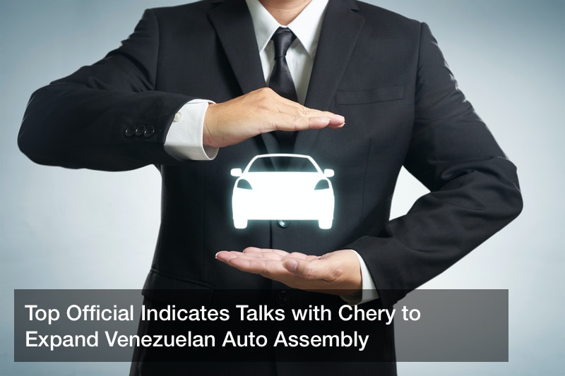Top Official Indicates Talks with Chery to Expand Venezuelan Auto Assembly